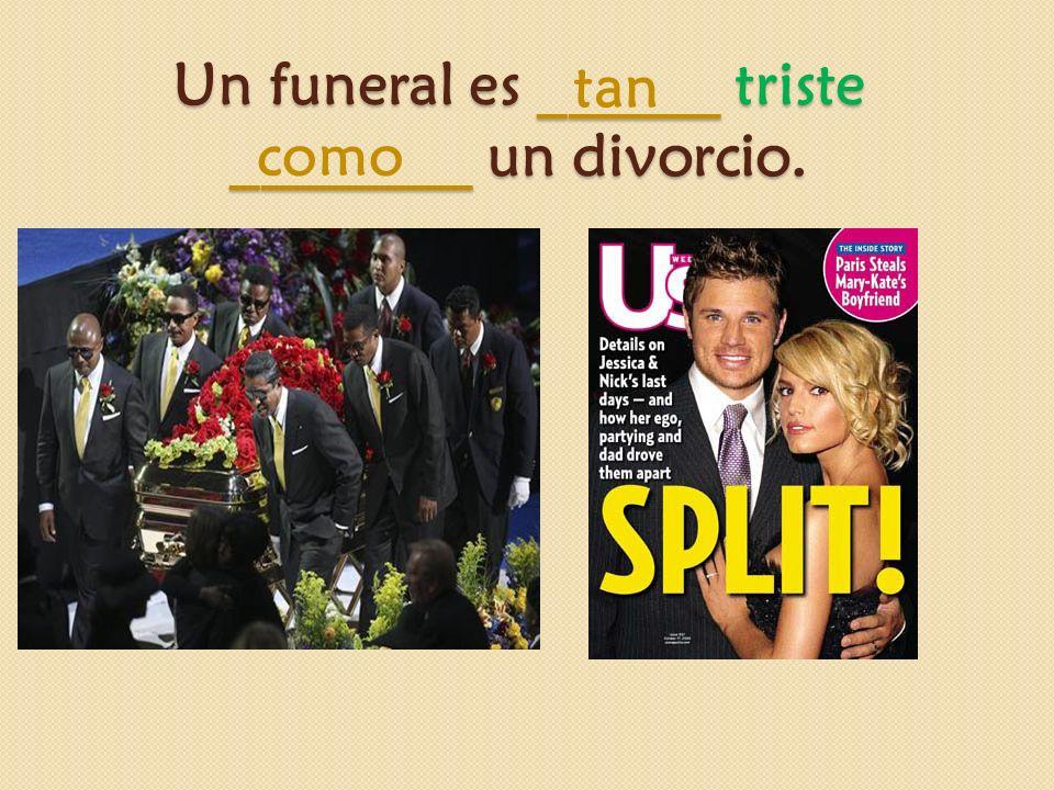 Un funeral es ______ triste ________ un divorcio. como tan