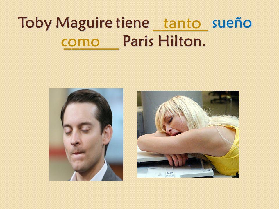 Toby Maguire tiene _______ sueño _______ Paris Hilton. tanto como