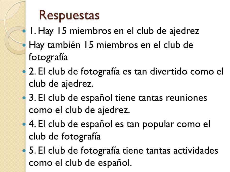 Respuestas 1. Hay 15 miembros en el club de ajedrez Hay también 15 miembros en el club de fotografía 2. El club de fotografía es tan divertido como el