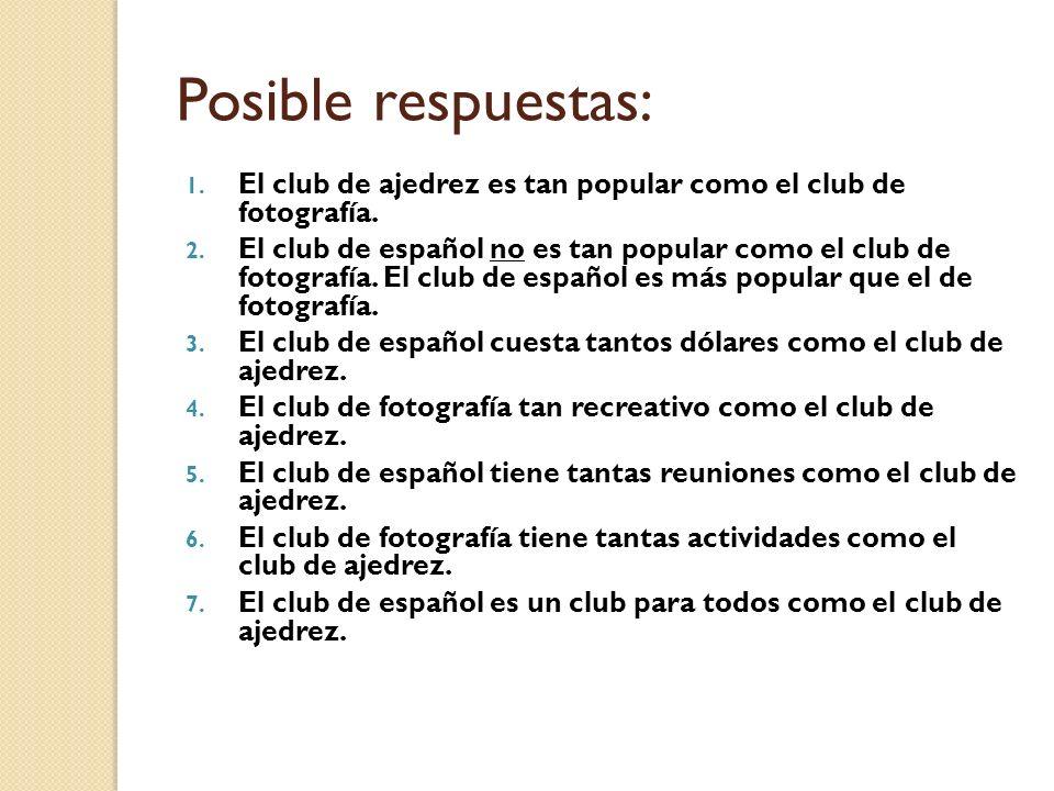 Posible respuestas: 1. El club de ajedrez es tan popular como el club de fotografía. 2. El club de español no es tan popular como el club de fotografí
