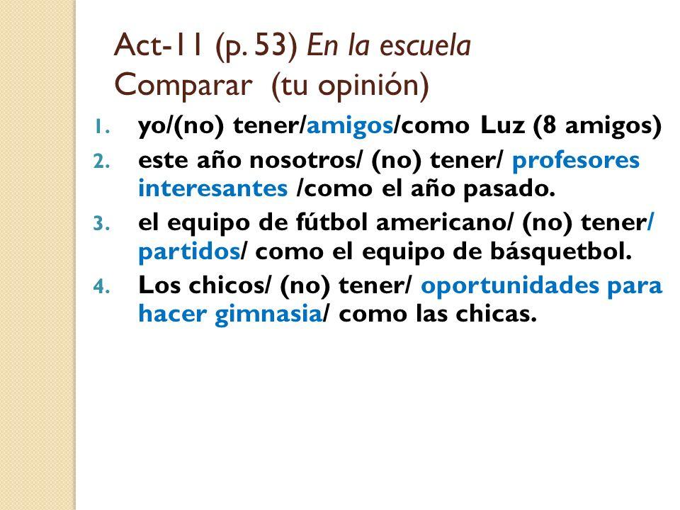 Act-11 (p. 53) En la escuela Comparar (tu opinión) 1. yo/(no) tener/amigos/como Luz (8 amigos) 2. este año nosotros/ (no) tener/ profesores interesant