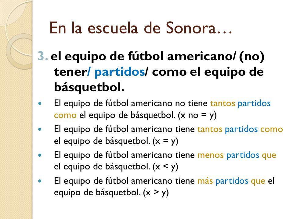 En la escuela de Sonora… 3. el equipo de fútbol americano/ (no) tener/ partidos/ como el equipo de básquetbol. El equipo de fútbol americano no tiene