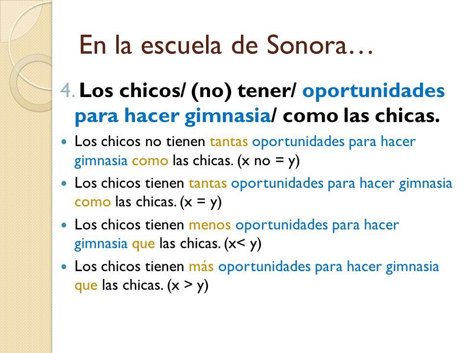 En la escuela de Sonora… 4. Los chicos/ (no) tener/ oportunidades para hacer gimnasia/ como las chicas. Los chicos no tienen tantas oportunidades para