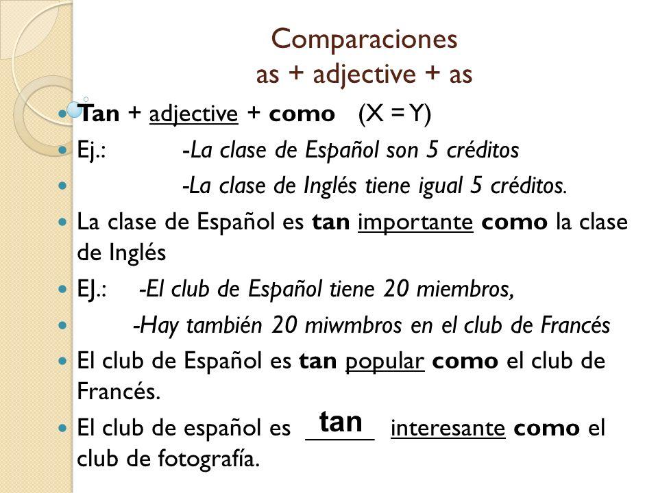 Comparaciones as + adjective + as Tan + adjective + como (X = Y) Ej.: -La clase de Español son 5 créditos -La clase de Inglés tiene igual 5 créditos.