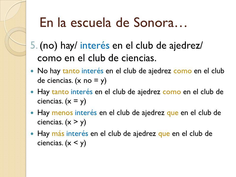 En la escuela de Sonora… 5. (no) hay/ interés en el club de ajedrez/ como en el club de ciencias. No hay tanto interés en el club de ajedrez como en e