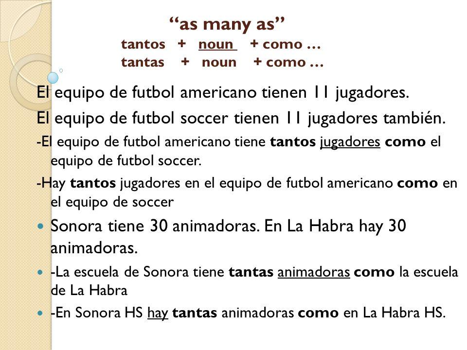 as many as tantos + noun + como … tantas + noun + como … El equipo de futbol americano tienen 11 jugadores. El equipo de futbol soccer tienen 11 jugad