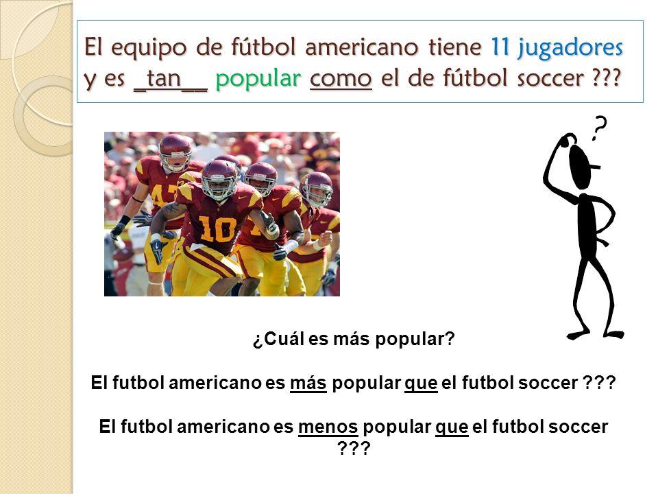 El equipo de fútbol americano tiene 11 jugadores y es _tan__ popular como el de fútbol soccer ??? ¿Cuál es más popular? El futbol americano es más pop