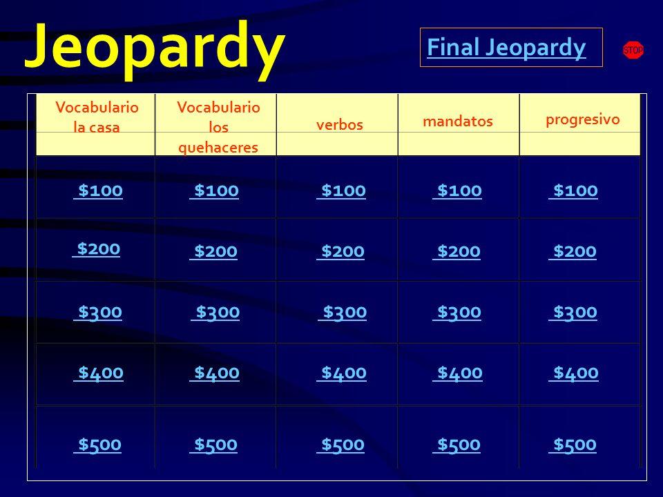 Jeopardy Vocabulario la casa Vocabulario los quehaceres mandatos progresivo $100 $200 $300 $400 $500 $100 $200 $300 $400 $500 Final Jeopardy verbos