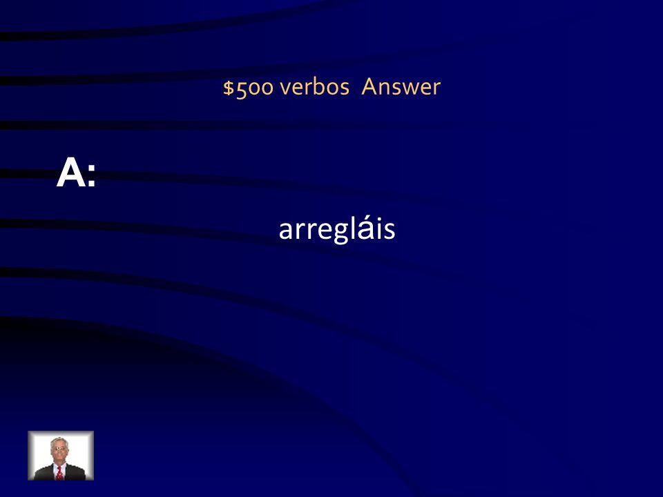$500 verbos Question Q: Vosotros _______ el cuarto. (arreglar)
