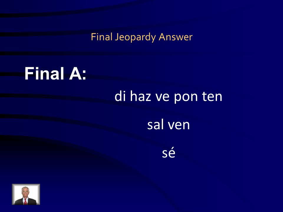 Final Jeopardy Question Final Q: Escriban los mandatos irregulares.