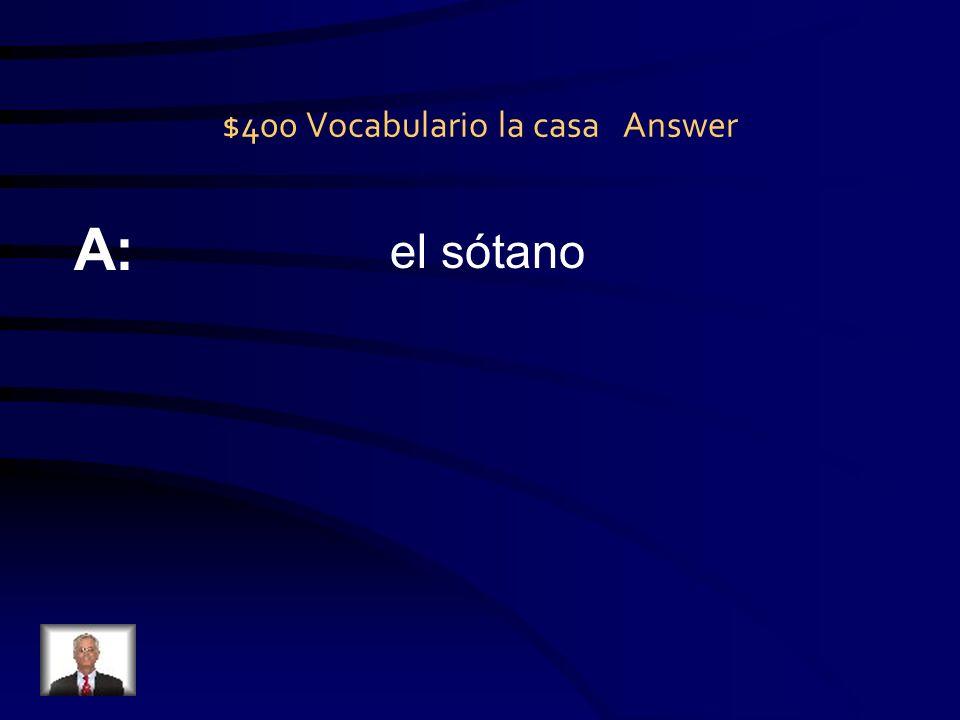 $400 Vocabulario la casa Answer A: el sótano