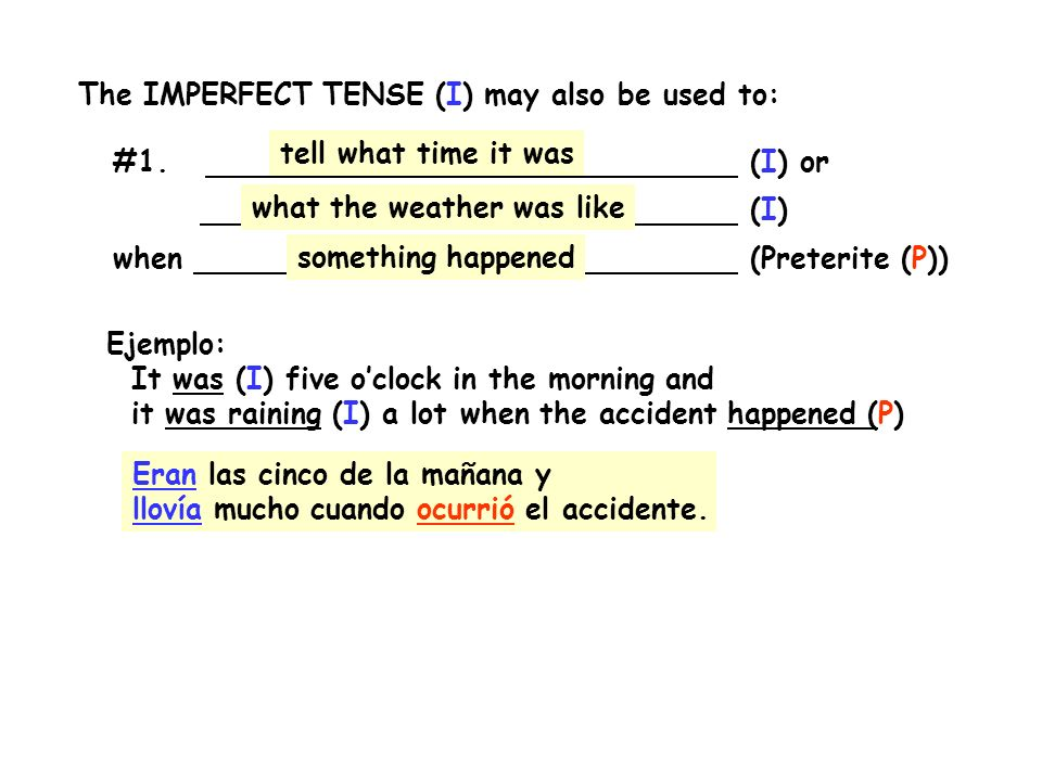 The IMPERFECT TENSE (I) may also be used to: #1. (I) or (I) when (Preterite (P)) Ejemplo: It was (I) five oclock in the morning and it was raining (I)