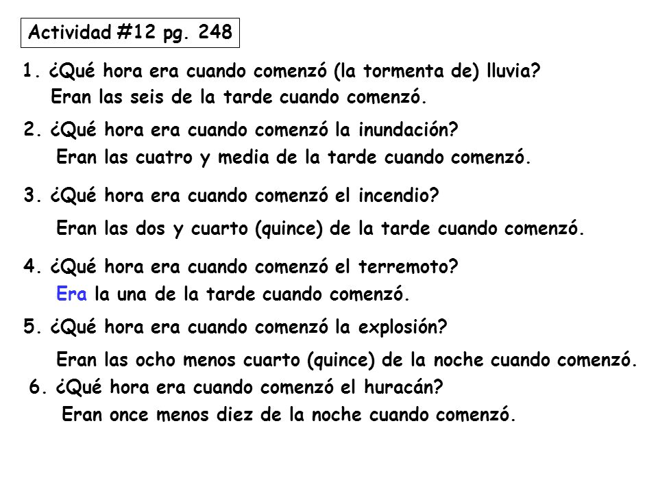 Actividad #12 pg. 248 1. ¿Qué hora era cuando comenzó (la tormenta de) lluvia? Eran las seis de la tarde cuando comenzó. 2. ¿Qué hora era cuando comen