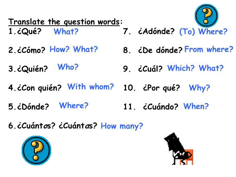 Translate the question words: 1.¿Qué? 7. ¿Adónde? 2.¿Cómo? 8. ¿De dónde? 3.¿Quién? 9. ¿Cuál? 4.¿Con quién? 10. ¿Por qué? 5.¿Dónde? 11. ¿Cuándo? 6.¿Cuá