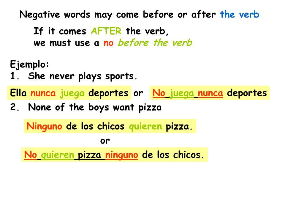 Ejemplo: 1. She never plays sports. Ella nunca juega deportesorNo juega nunca deportes 2. None of the boys want pizza Ninguno de los chicos quieren pi
