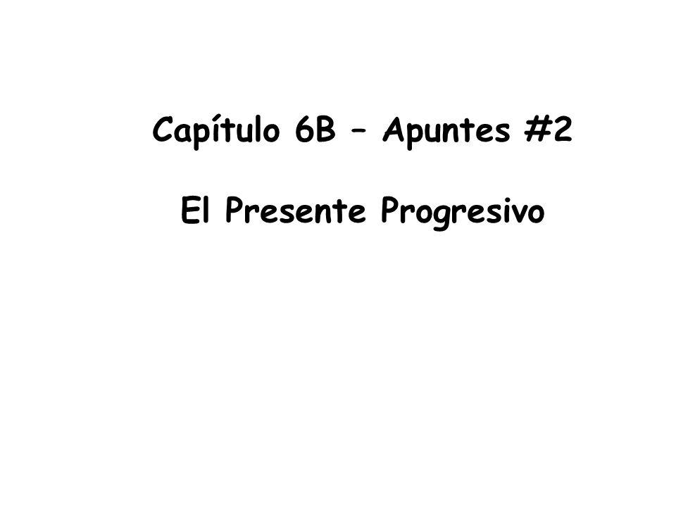 Capítulo 6B – Apuntes #2 El Presente Progresivo