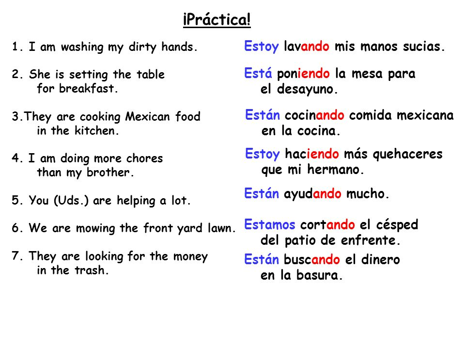 ¡Práctica! 1.I am washing my dirty hands. 2.She is setting the table for breakfast. 3.They are cooking Mexican food in the kitchen. 4. I am doing more