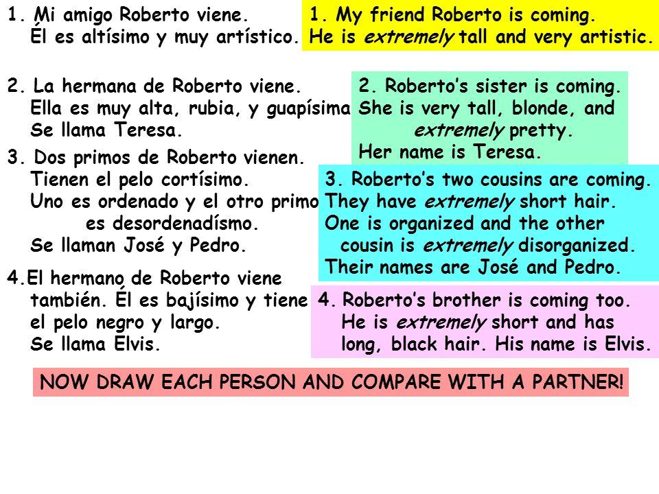 1. Mi amigo Roberto viene. Él es altísimo y muy artístico. 2. La hermana de Roberto viene. Ella es muy alta, rubia, y guapísima. Se llama Teresa. 3. D