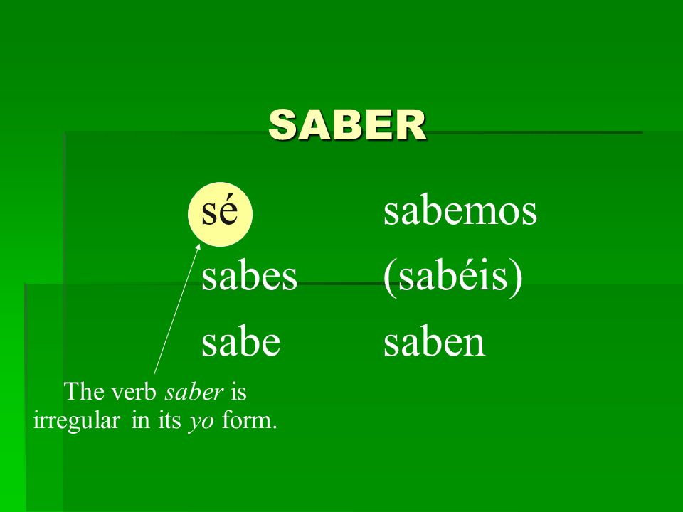 SABER sé sabes sabe sabemos (sabéis) saben The verb saber is irregular in its yo form.
