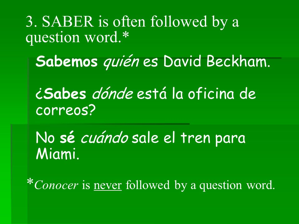 3.SABER is often followed by a question word.* Sabemos quién es David Beckham.