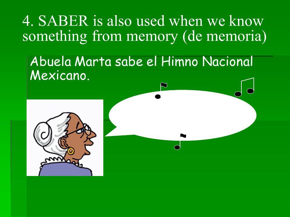 4. SABER is also used when we know something from memory (de memoria) Abuela Marta sabe el Himno Nacional Mexicano. ¡Mexicanos, al grito de guerra...