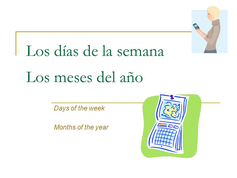 Los días de la semana Days of the week In Spanish, the calendar week begins on Monday, not Sunday The days of the week are not capitalized lunesMonday martesTuesday miércolesWednesday juevesThursday viernesFriday sábadoSaturday domingoSunday