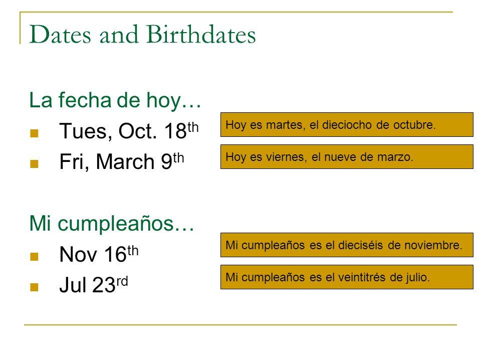 Dates and Birthdates La fecha de hoy… Tues, Oct. 18 th Fri, March 9 th Mi cumpleaños… Nov 16 th Jul 23 rd Hoy es martes, el dieciocho de octubre. Hoy