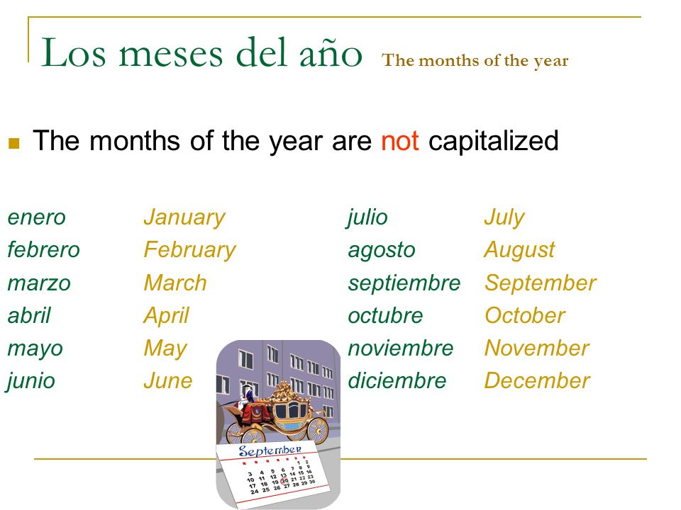 Los meses del año The months of the year The months of the year are not capitalized eneroJanuaryjulioJuly febreroFebruaryagostoAugust marzoMarchseptie