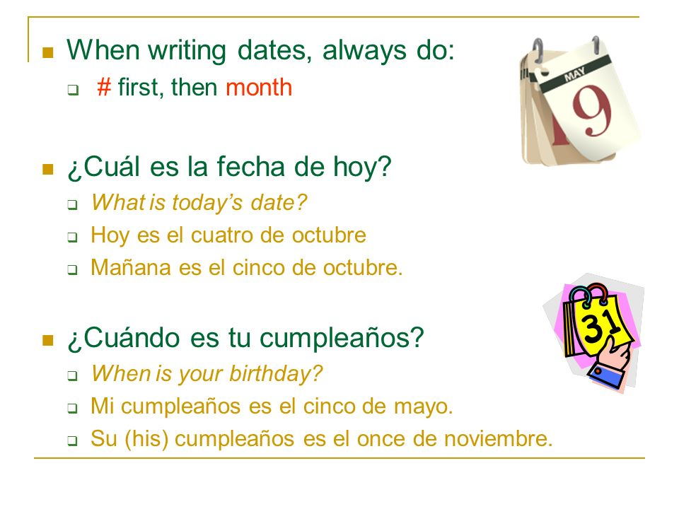 When writing dates, always do: # first, then month ¿Cuál es la fecha de hoy? What is todays date? Hoy es el cuatro de octubre Mañana es el cinco de oc
