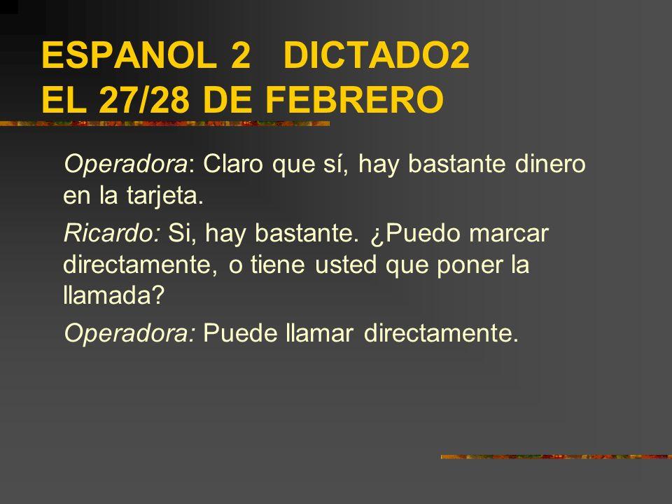 ESPANOL 2 DICTADO2 EL 27/28 DE FEBRERO Operadora: Claro que sí, hay bastante dinero en la tarjeta. Ricardo: Si, hay bastante. ¿Puedo marcar directamen