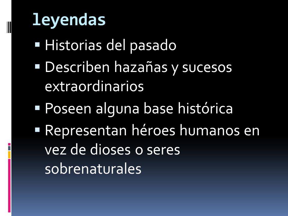 leyendas Historias del pasado Describen hazañas y sucesos extraordinarios Poseen alguna base histórica Representan héroes humanos en vez de dioses o s