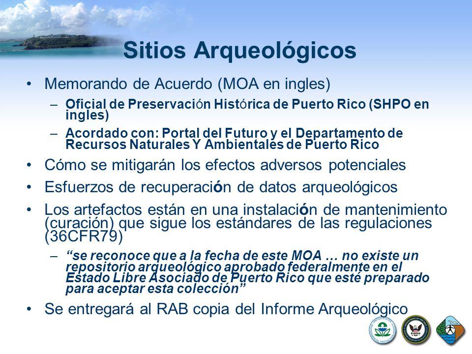 Sitios Arqueológicos Memorando de Acuerdo (MOA en ingles) –Oficial de Preservaci ó n Hist ó rica de Puerto Rico (SHPO en ingles) –Acordado con: Portal del Futuro y el Departamento de Recursos Naturales Y Ambientales de Puerto Rico Cómo se mitigarán los efectos adversos potenciales Esfuerzos de recuperaci ó n de datos arqueológicos Los artefactos están en una instalaci ó n de mantenimiento (curación) que sigue los estándares de las regulaciones (36CFR79) –se reconoce que a la fecha de este MOA … no existe un repositorio arqueológico aprobado federalmente en el Estado Libre Asociado de Puerto Rico que esté preparado para aceptar esta colección Se entregará al RAB copia del Informe Arqueológico