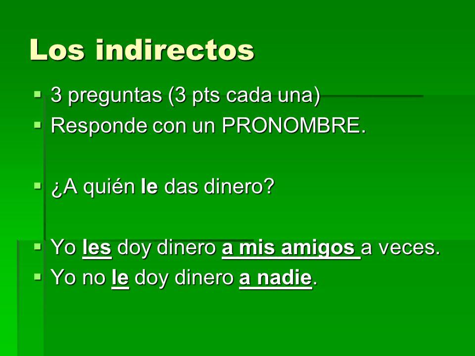 Los indirectos 3 preguntas (3 pts cada una) 3 preguntas (3 pts cada una) Responde con un PRONOMBRE.