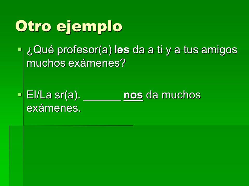 Otro ejemplo ¿Qué profesor(a) les da a ti y a tus amigos muchos exámenes.
