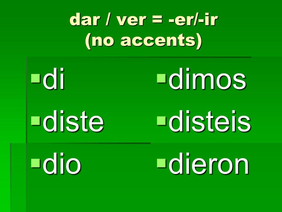 dar / ver = -er/-ir (no accents) di di diste diste dio dio dimos dimos disteis disteis dieron dieron