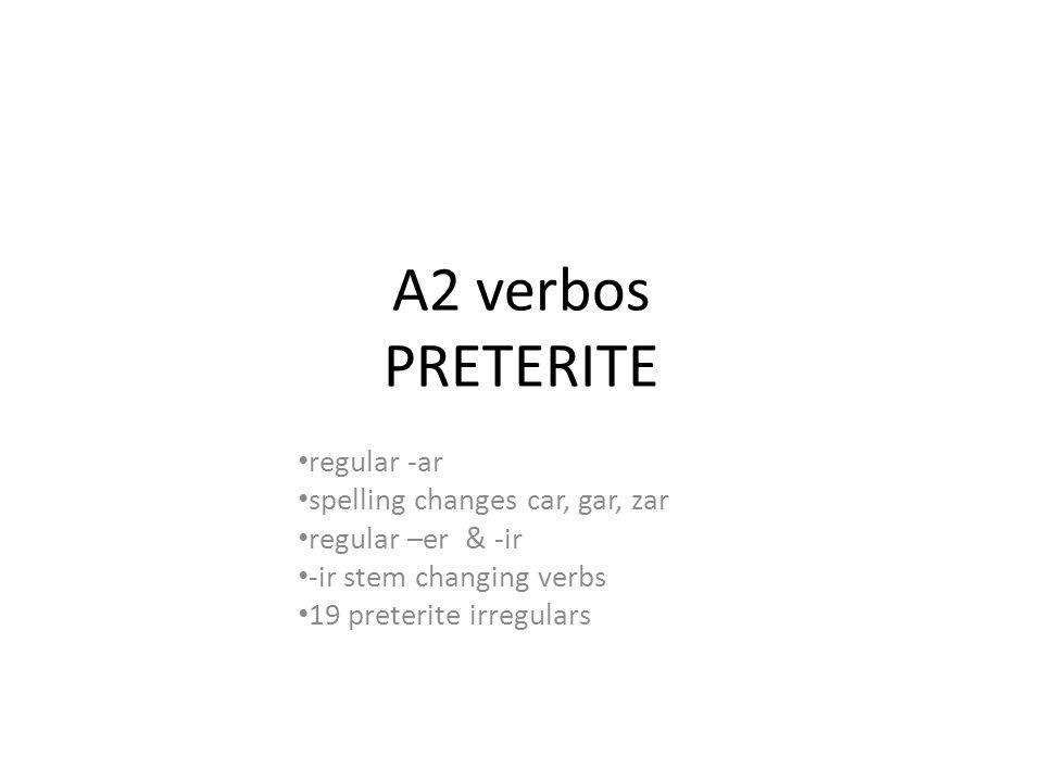 A2 verbos PRETERITE regular -ar spelling changes car, gar, zar regular –er & -ir -ir stem changing verbs 19 preterite irregulars