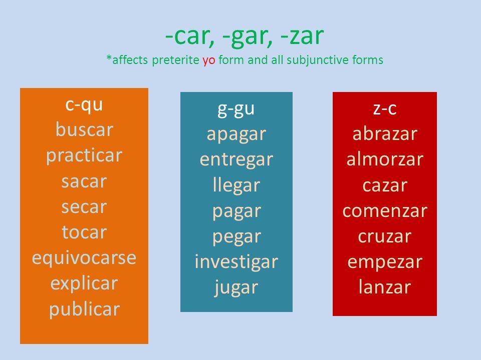 -car, -gar, -zar *affects preterite yo form and all subjunctive forms c-qu buscar practicar sacar secar tocar equivocarse explicar publicar g-gu apaga