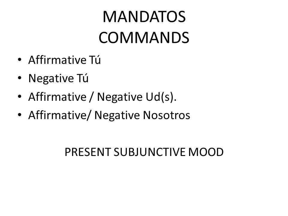 MANDATOS COMMANDS Affirmative Tú Negative Tú Affirmative / Negative Ud(s). Affirmative/ Negative Nosotros PRESENT SUBJUNCTIVE MOOD
