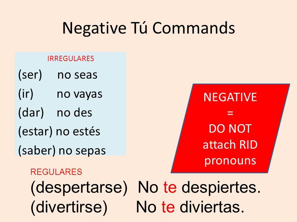 Negative Tú Commands IRREGULARES (ser) no seas (ir) no vayas (dar) no des (estar) no estés (saber) no sepas REGULARES (despertarse) No te despiertes.