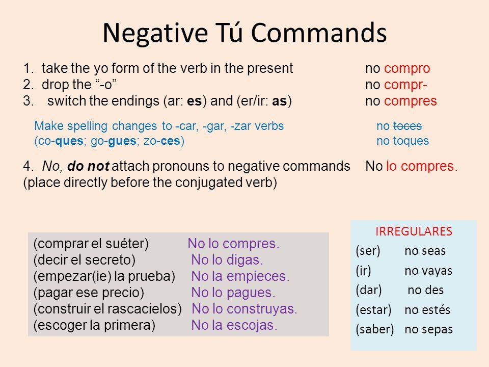 Negative Tú Commands IRREGULARES (ser) no seas (ir) no vayas (dar) no des (estar) no estés (saber) no sepas 1. take the yo form of the verb in the pre