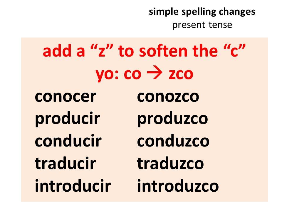 simple spelling changes present tense add a z to soften the c yo:co zco conocer conozco producir produzco conducir conduzco traducir traduzco introduc
