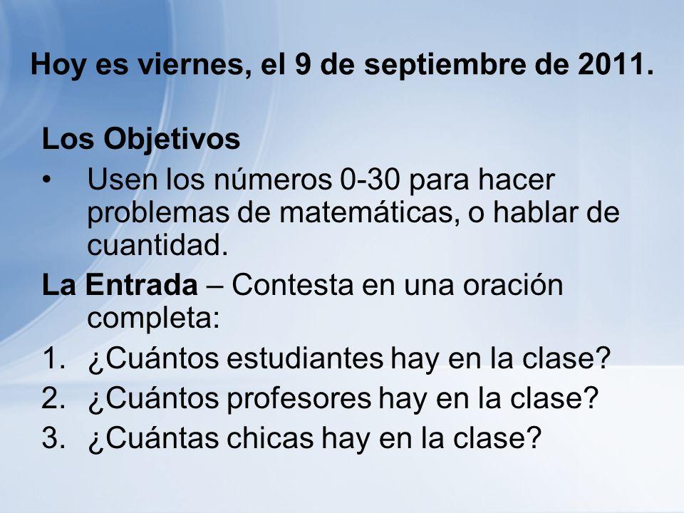 Hoy es viernes, el 9 de septiembre de 2011. Los Objetivos Usen los números 0-30 para hacer problemas de matemáticas, o hablar de cuantidad. La Entrada