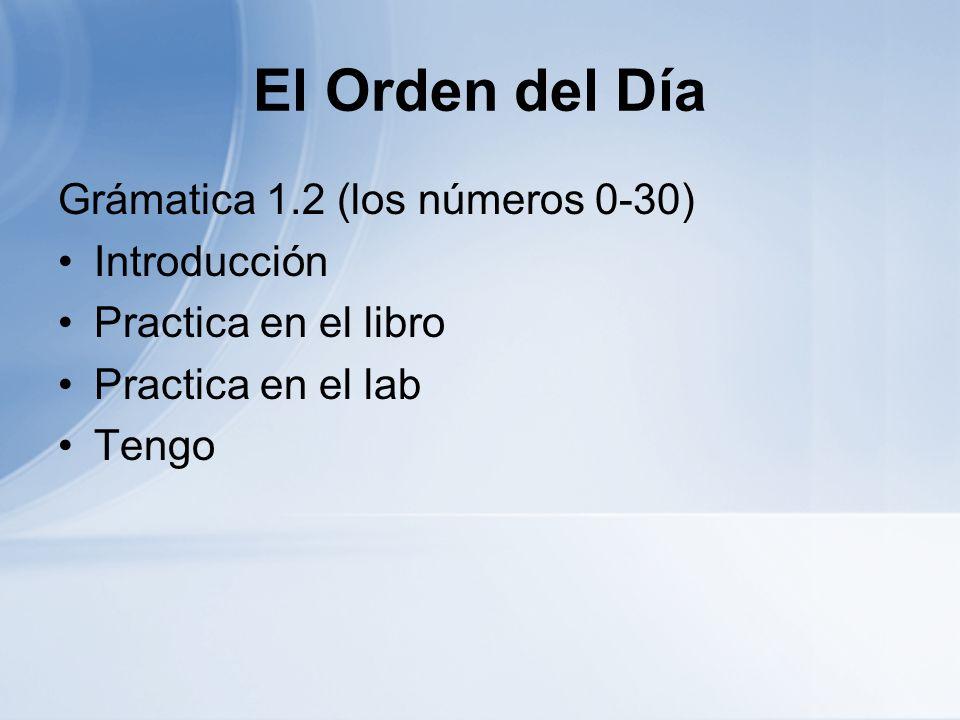 El Orden del Día Grámatica 1.2 (los números 0-30) Introducción Practica en el libro Practica en el lab Tengo