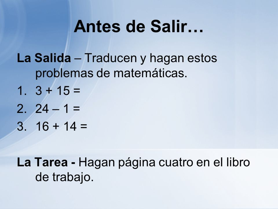 Antes de Salir… La Salida – Traducen y hagan estos problemas de matemáticas. 1.3 + 15 = 2.24 – 1 = 3.16 + 14 = La Tarea - Hagan página cuatro en el li