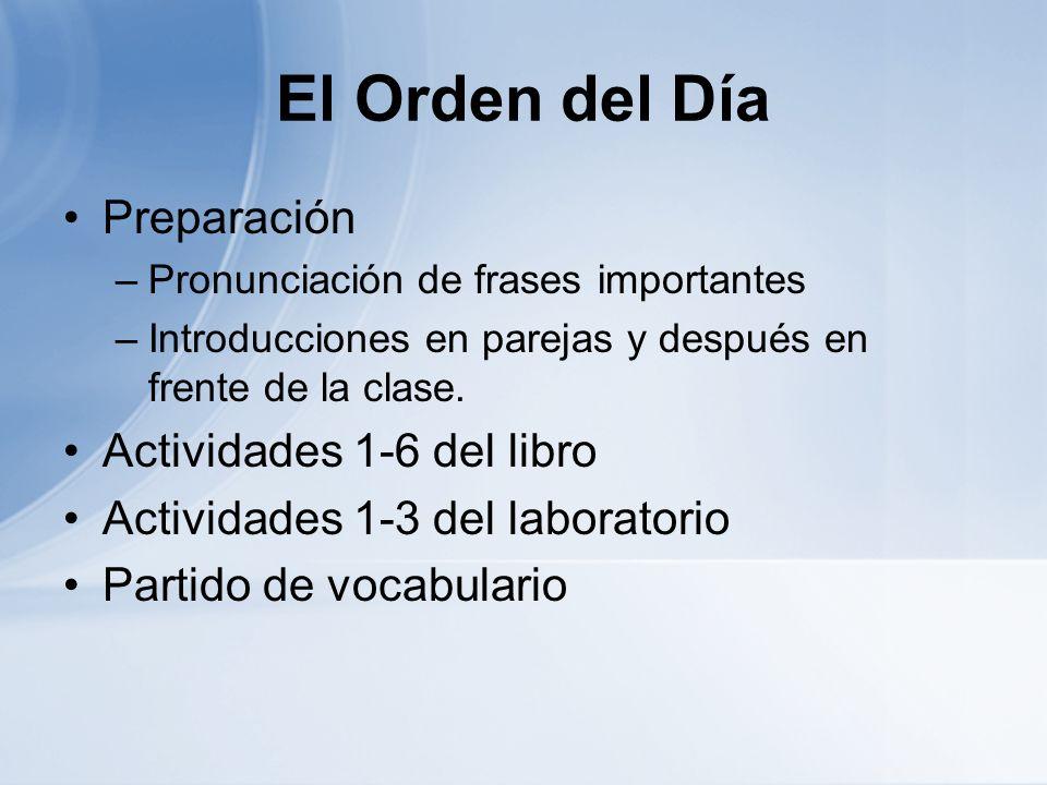 El Orden del Día Preparación –Pronunciación de frases importantes –Introducciones en parejas y después en frente de la clase. Actividades 1-6 del libr