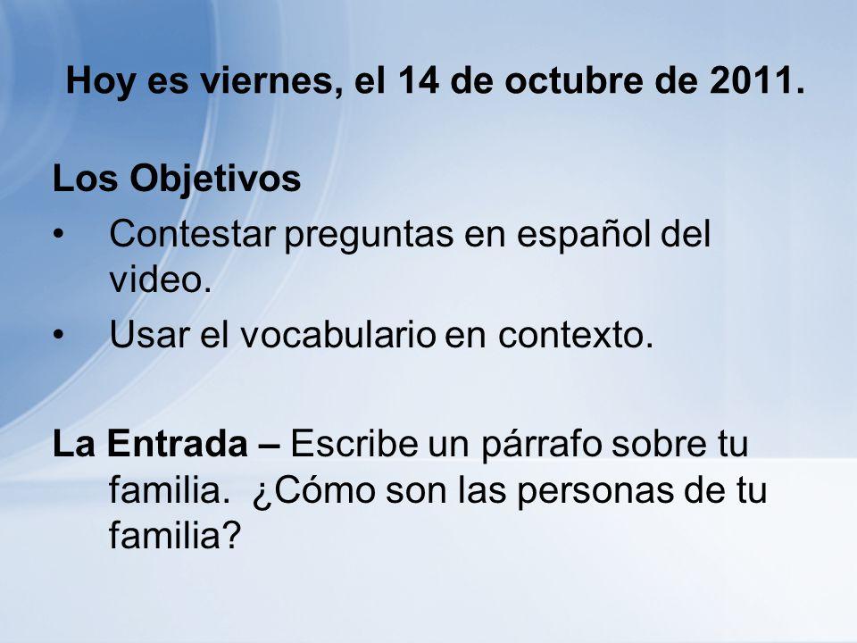Hoy es viernes, el 14 de octubre de 2011. Los Objetivos Contestar preguntas en español del video.