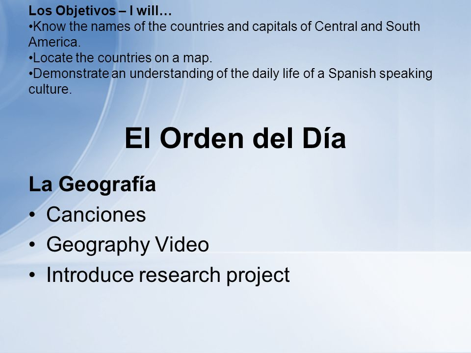 El Orden del Día La Geografía Canciones Geography Video Introduce research project Los Objetivos – I will… Know the names of the countries and capitals of Central and South America.