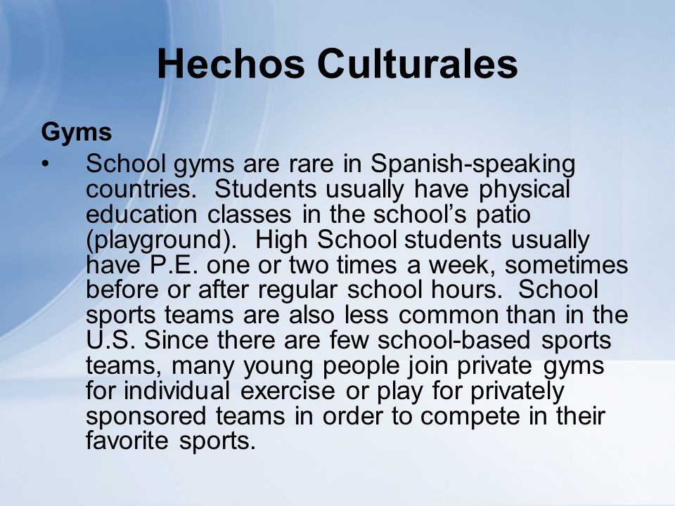 Hechos Culturales Gyms School gyms are rare in Spanish-speaking countries. Students usually have physical education classes in the schools patio (play