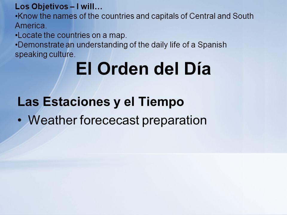 El Orden del Día Las Estaciones y el Tiempo Weather forececast preparation Los Objetivos – I will… Know the names of the countries and capitals of Central and South America.