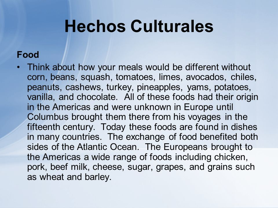 Hechos Culturales Food Think about how your meals would be different without corn, beans, squash, tomatoes, limes, avocados, chiles, peanuts, cashews, turkey, pineapples, yams, potatoes, vanilla, and chocolate.